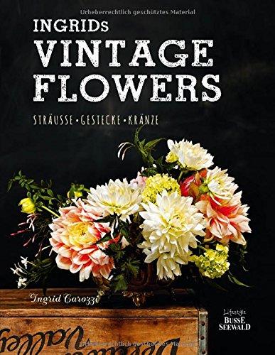 Ingrids Vintage Flowers: Sträuße - Gestecke - Kränze