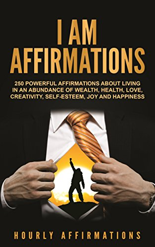I AM Affirmations: 250 Powerful Affirmations About Living in an Abundance of Wealth, Health, Love, Creativity, Self-Esteem, Joy, and Happiness (English Edition)