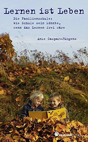 Lernen ist Leben - Die Familienschule: Wie Schule sein könnte, wenn das Lernen frei wäre (Bücher für Bildung)