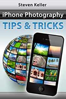 iPhone Photography Tips and Tricks: How to Take Great Pictures with Your iPhone Camera and Apps by [Keller, Steven]