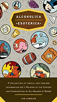 Alcoholica Esoterica: A Collection of Useful and Useless Information As It Relates to the History andC onsumption of All Manner of Booze par [Lendler, Ian]
