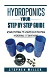 Hydroponics: Your Step by Step Guide; a Simple Tutorial on How to Build Your Own Hydroponic System at Home