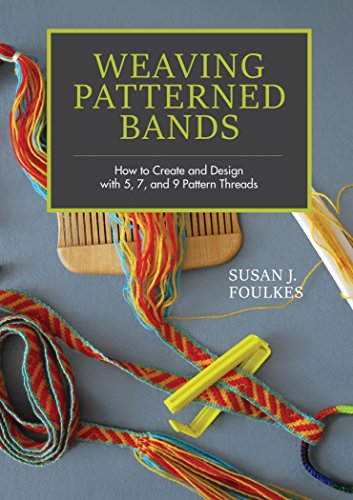 Weaving Patterned Bands: How to Create and Design with 5, 7 and 9 Pattern Threads: How to Create and Design with 5, 7, and 9 Pattern Threads