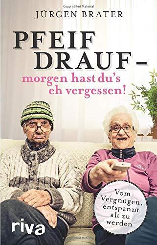 Pfeif drauf - morgen hast du's eh vergessen!: Vom Vergnügen, entspannt alt zu werden