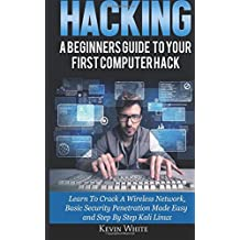 Hacking: A Beginners Guide To Your First Computer Hack; Learn To Crack A Wireless Network, Basic Security Penetration Made Easy and Step By Step Kali Linux