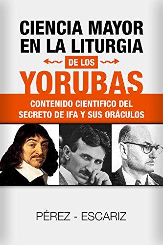 Descargar Libro CIENCIA MAYOR EN LA LITURGIA DE LOS YORUBAS: Contenido Científico Del Secreto De Ifá Y Sus Oráculos de jesus  perez