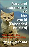 Rare and unique cats of the world (Extended edition): Wild cats in the remnants of wildlife