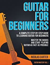 Guitar for Beginners: A Complete Step-by-Step Guide to Learning Guitar for Beginners, Master the Basics and Start Playing Guitar as Fast as Possible: Volume 1 (Guitar Mastery)