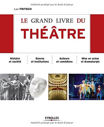 Le grand livre du théâtre : Histoire et société, Genres et institutions, Auteurs et comédiens, Mise en scène et dramaturgie, D'Epidaure à Avignon