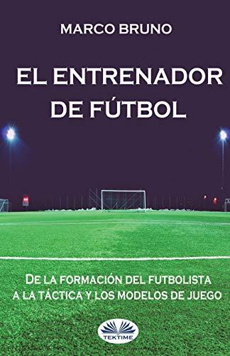 El entrenador de fútbol. De la formación del futbolista a la táctica y los modelos de juego por Marco Bruno