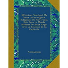 Mémoires Touchant Ma Soeur Anne-eugenie Religieuse De Port-royal, Dite Dans Le Monde Madame De Saint Ange: Avec La Relation De Sa Captivité