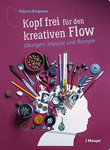 Kopf frei für den kreativen Flow: Übungen, Impulse und Rezepte