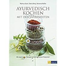 Ayurvedisch Kochen mit den Jahreszeiten: 80 vegetarische Rezepte mit einheimischen Produkten