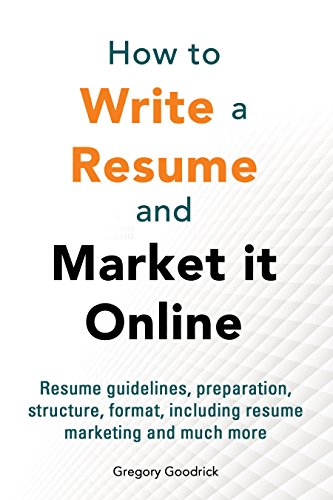 How to write a resume and market it online: Resume guidelines, preparation, structure, format, including resume marketing and much more (Job Hunting and Careers Guide Resume Online Marketing Book 1)