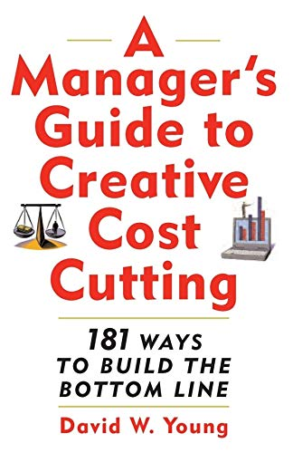A Manager\'s Guide to Creative Cost Cutting: 101 Ways to Build the Bottom Line