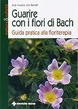 Guarire con i fiori di Bach. Guida pratica alla floriterapia
