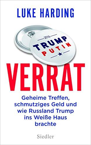 Verrat: Geheime Treffen, schmutziges Geld und wie Russland Trump ins Weiße Haus brachte (German Edition)