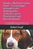 Anämie, Blutarmut beim Hund - Eisenmangel behandeln mit Homöopathie, Schüsslersalzen (Biochemie) und Naturheilkunde: Ein homöopathischer, biochemischer und naturheilkundlicher Ratgeber für den Hund