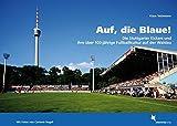 Auf, die Blaue!: Die Stuttgarter Kickers und ihre über 100-jährige Fußballkultur auf der Waldau