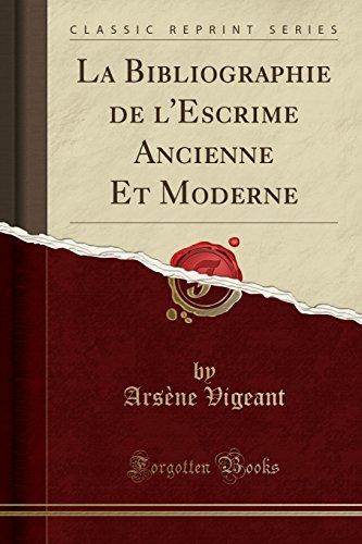 La Bibliographie de l'Escrime Ancienne Et Moderne (Classic Reprint) par Arsene Vigeant