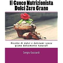 Il Cuoco Nutrizionista - Dolci Zero Grano: Ricette di dolci e dolciumi senza grano dolcemente naturali (Italian Edition)
