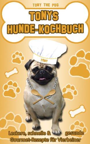 Tonys Hunde-Kochbuch: Leckere, schnelle und gesunde Gourmet-Rezepte für Vierbeiner (Lebensmittel, Hundefutter)