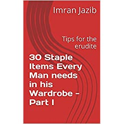 30 Staple Items Every Man needs in his Wardrobe - Part I: Tips for the erudite (Men's clothing series Book 1)