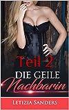 Erotische Kurzgeschichten: Die geile Nachbarin Teil 2: UNZENSIERT +18, Pure Leidenschaft,Lust, Erotik, Liebe