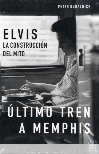 La biografía definitiva de Elvis Presley: Elvis, La Construccion del Mito, Ultimo Tren a Memphis: 2 (BioRitmos)