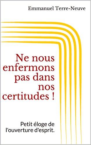 Couverture du livre Ne nous enfermons pas dans nos certitudes !: Petit éloge de l'ouverture d'esprit.