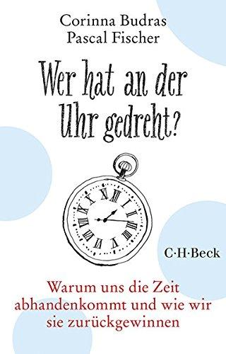 Wer hat an der Uhr gedreht?: Warum uns die Zeit abhanden kommt und wie wir sie zurückgewinnen