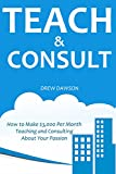 TEACH & CONSULT: How to Make $3,000 Per Month Teaching and Consulting About Your Passion (English Edition)