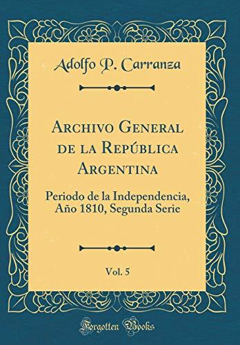 Archivo General de la República Argentina, Vol. 5: Periodo de la Independencia, Año 1810, Segunda Serie (Classic Reprint) por Adolfo P. Carranza