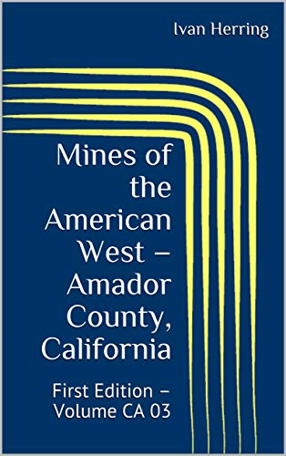Mines of the American West - Amador County, California: First Edition - Volume CA 03 (Mines, Ghost Towns and Legends of the American West Book 3) (English Edition)