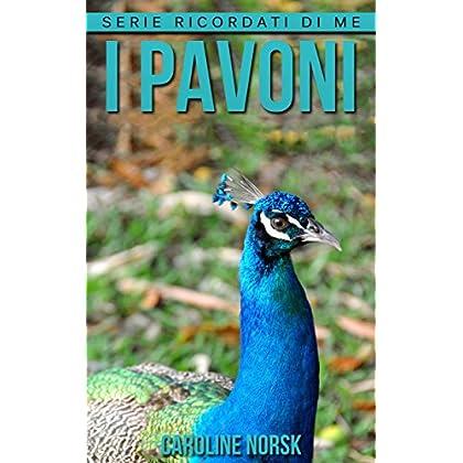 I Pavoni: Libro Sui I Pavoni Per Bambini Con Foto Stupende & Storie Divertenti (Serie Ricordati Di Me)