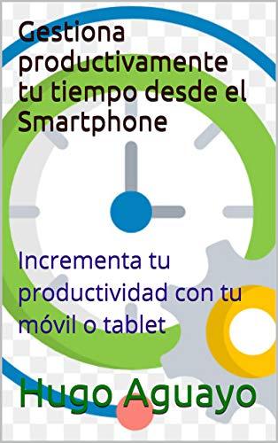 Gestiona productivamente tu tiempo desde el Smartphone: Incrementa ...