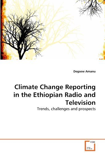 Climate Change Reporting in the Ethiopian Radio and Television: Trends, challenges and prospects by Degsew Amanu (2010-11-19)