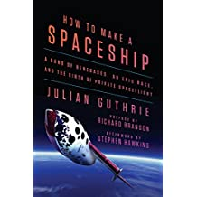 How to Make a Spaceship: A Band of Renegades, an Epic Race, and the Birth of Private Spaceflight