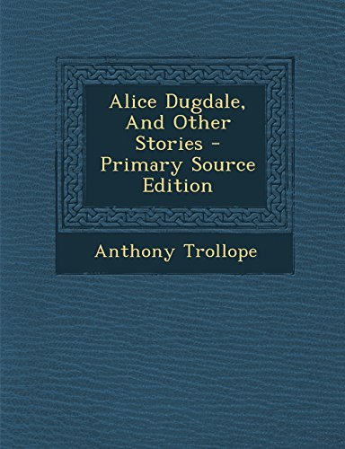 Alice Dugdale, and Other Stories - Primary Source Edition by Anthony Ed Trollope
