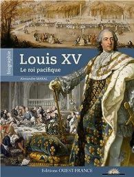 Louis XV, le roi pacifique par Alexandre Maral