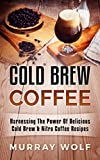 Cold Brew Coffee: Harnessing The Power Of Delicious Cold Brew & Nitro Coffee Recipes (English Edition)