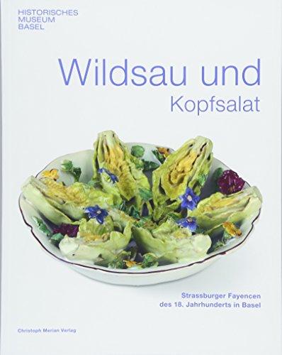 Wildsau und Kopfsalat: Strassburger Fayencen des 18.Jahrhunderts in Basel