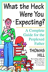 What the Heck Were You Expecting?: A Complete Guide for the Perplexed Father