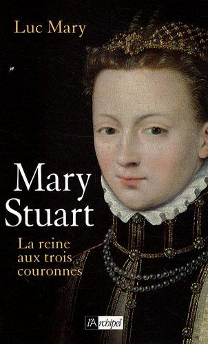 Marie Stuart : La reine aux trois couronnes par Luc Mary