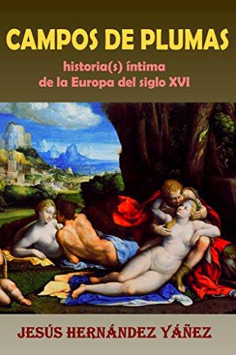 CAMPOS DE PLUMAS: Historia(s) íntima de la Europa del siglo XVI por Jesús Hernández Yáñez