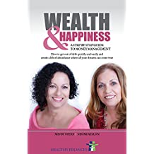 WEALTH AND HAPPINESS – A Step by Step Guide to Money Management: How to get out of debt quickly and easily and create a life of abundance where all your dreams can come true (English Edition)