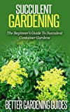 Succulent Gardening: The Beginner's Guide To Succulent Container Gardens (Cacti And Succulents, Growing Succulents, Cactus)