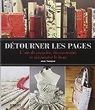 Détourner les pages - L'art de recycler, déconstruire et réinventer le livre