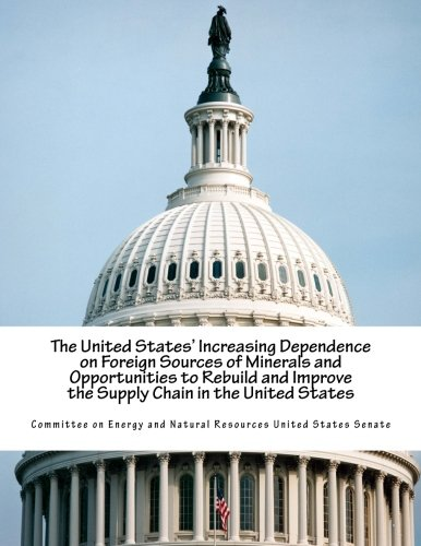 The United States' Increasing Dependence on Foreign Sources of Minerals and Opportunities to Rebuild and Improve the Supply Chain in the United States