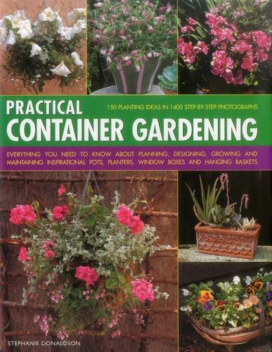 Practical Container Gardening: 150 Planting Ideas in 1400 Step-by-Step Photographs: Everything You Need to Know About Planning, Designing, Growing and ... Planters, Window Boxes and Hanging Baskets
